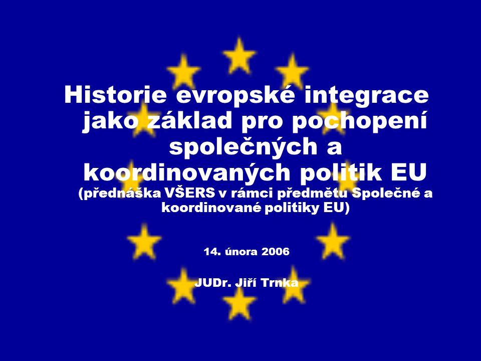 Historie evropské integrace jako základ pro pochopení společných a koordinovaných politik EU (přednáška VŠERS v rámci předmětu Společné a koordinované politiky EU)