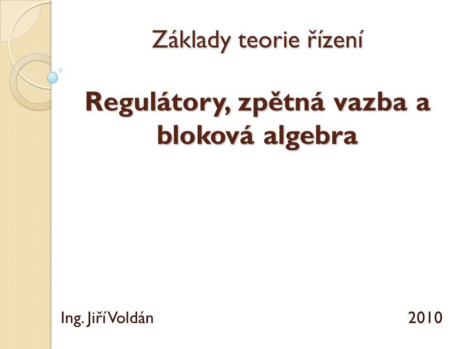 Základy teorie řízení Regulátory, zpětná vazba a bloková algebra