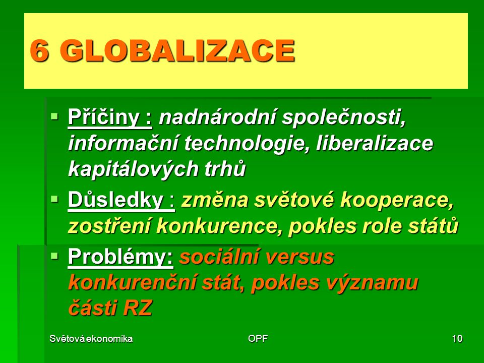 6 GLOBALIZACE Příčiny : nadnárodní společnosti, informační technologie, liberalizace kapitálových trhů.