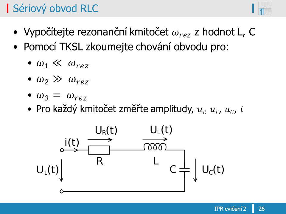 𝜔 1 ≪ 𝜔 𝑟𝑒𝑧 𝜔 2 ≫ 𝜔 𝑟𝑒𝑧 𝜔 3 = 𝜔 𝑟𝑒𝑧 Sériový obvod RLC