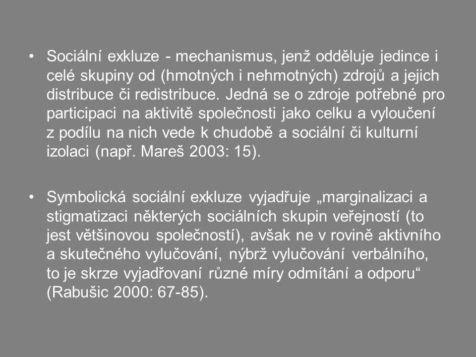 Sociální exkluze - mechanismus, jenž odděluje jedince i celé skupiny od (hmotných i nehmotných) zdrojů a jejich distribuce či redistribuce. Jedná se o zdroje potřebné pro participaci na aktivitě společnosti jako celku a vyloučení z podílu na nich vede k chudobě a sociální či kulturní izolaci (např. Mareš 2003: 15).