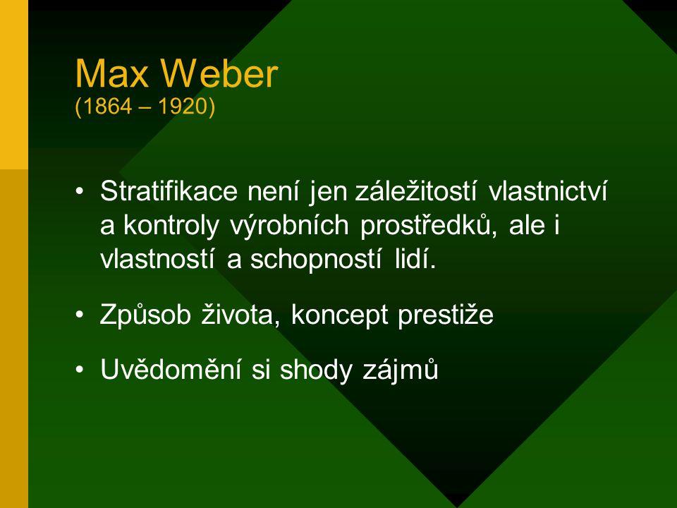 Max Weber (1864 – 1920) Stratifikace není jen záležitostí vlastnictví a kontroly výrobních prostředků, ale i vlastností a schopností lidí.