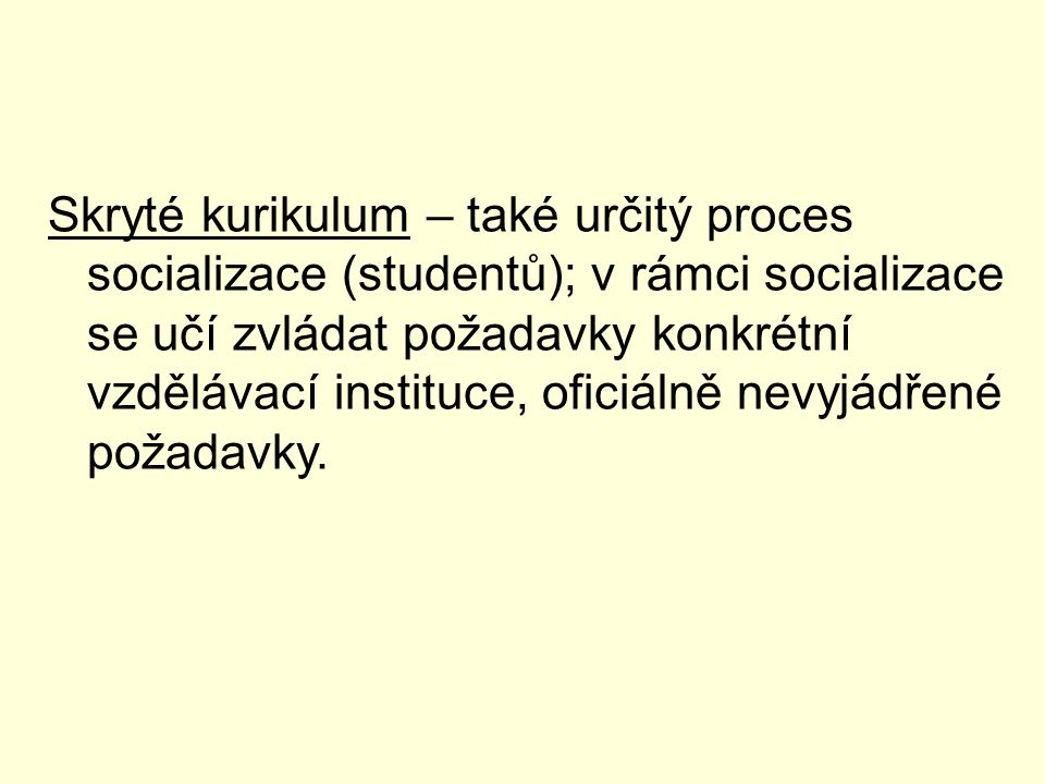 Skryté kurikulum – také určitý proces socializace (studentů); v rámci socializace se učí zvládat požadavky konkrétní vzdělávací instituce, oficiálně nevyjádřené požadavky.