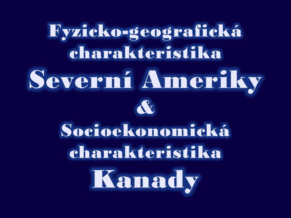 Fyzicko-geografická charakteristika Severní Ameriky & Socioekonomická charakteristika Kanady
