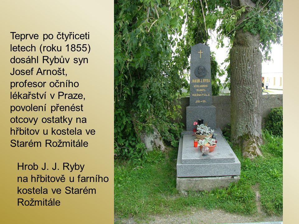 Teprve po čtyřiceti letech (roku 1855) dosáhl Rybův syn Josef Arnošt, profesor očního lékařství v Praze, povolení přenést otcovy ostatky na hřbitov u kostela ve Starém Rožmitále