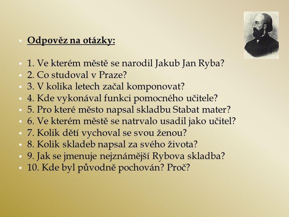 Odpověz na otázky: 1. Ve kterém městě se narodil Jakub Jan Ryba 2. Co studoval v Praze 3. V kolika letech začal komponovat