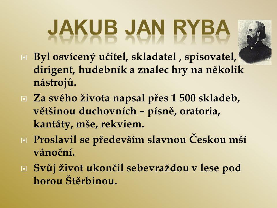 Jakub Jan Ryba Byl osvícený učitel, skladatel , spisovatel, dirigent, hudebník a znalec hry na několik nástrojů.
