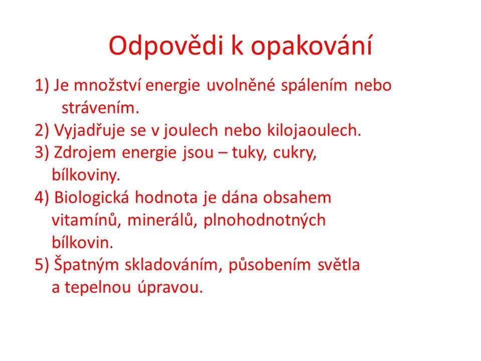 Odpovědi k opakování 1) Je množství energie uvolněné spálením nebo strávením. 2) Vyjadřuje se v joulech nebo kilojaoulech.
