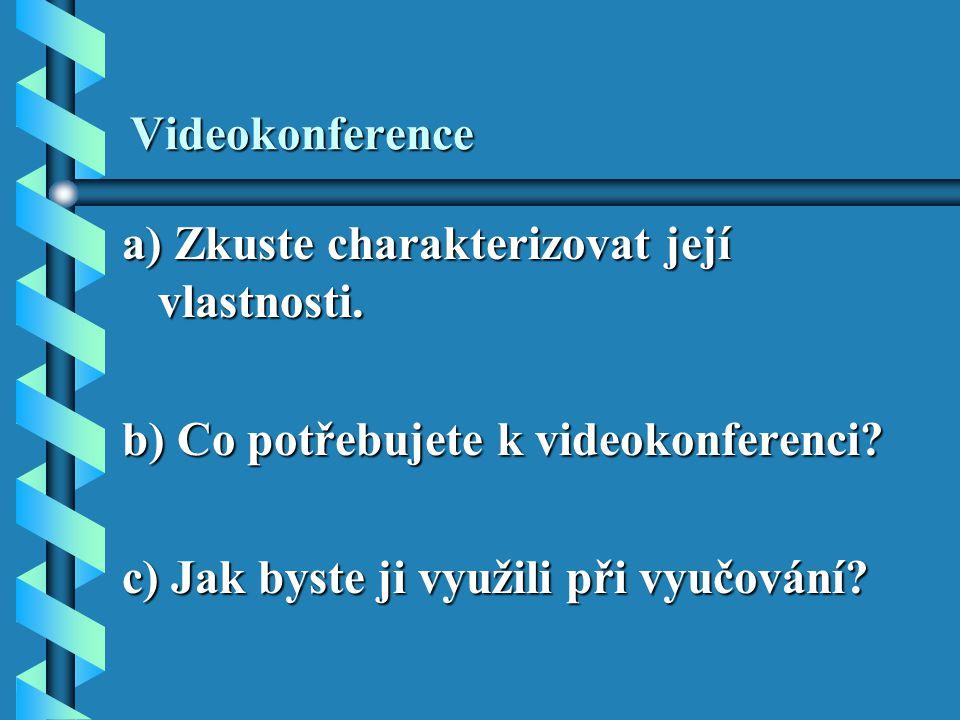 Videokonference a) Zkuste charakterizovat její vlastnosti. b) Co potřebujete k videokonferenci