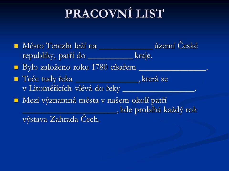 PRACOVNÍ LIST Město Terezín leží na ____________ území České republiky, patří do __________ kraje. Bylo založeno roku 1780 císařem _______________.