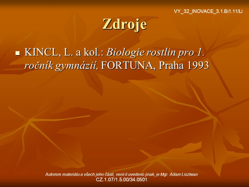 Zdroje VY_32_INOVACE_3.1.Bi1.11/Li. KINCL, L. a kol.: Biologie rostlin pro 1. ročník gymnázií, FORTUNA, Praha 1993.