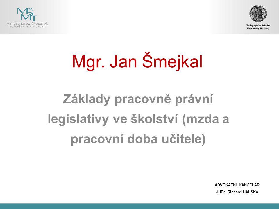 Mgr. Jan Šmejkal Základy pracovně právní legislativy ve školství (mzda a pracovní doba učitele) ADVOKÁTNÍ KANCELÁŘ.