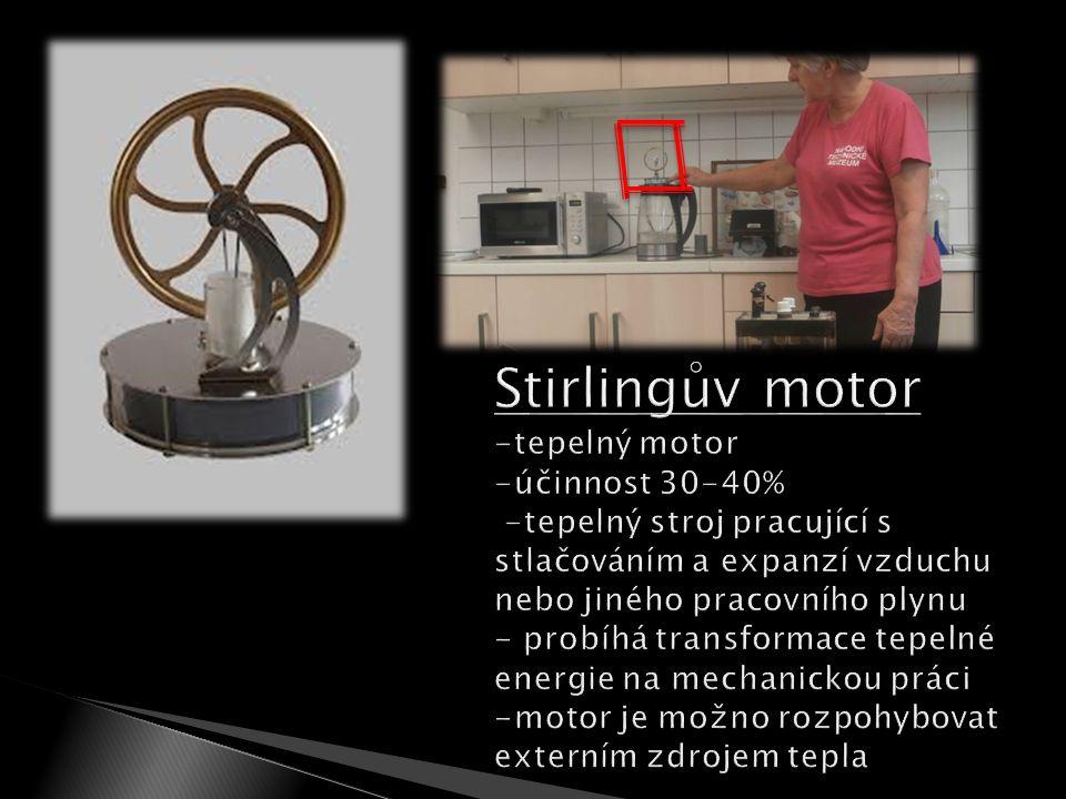 Stirlingův motor -tepelný motor -účinnost 30-40% -tepelný stroj pracující s stlačováním a expanzí vzduchu nebo jiného pracovního plynu - probíhá transformace tepelné energie na mechanickou práci -motor je možno rozpohybovat externím zdrojem tepla