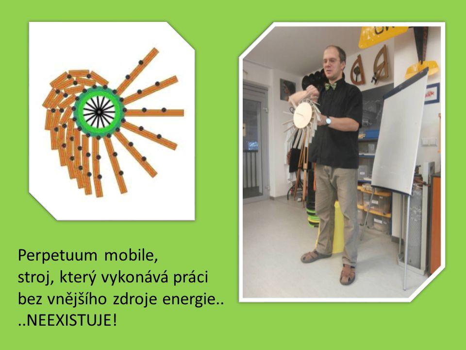Perpetuum mobile, stroj, který vykonává práci bez vnějšího zdroje energie.. ..NEEXISTUJE!