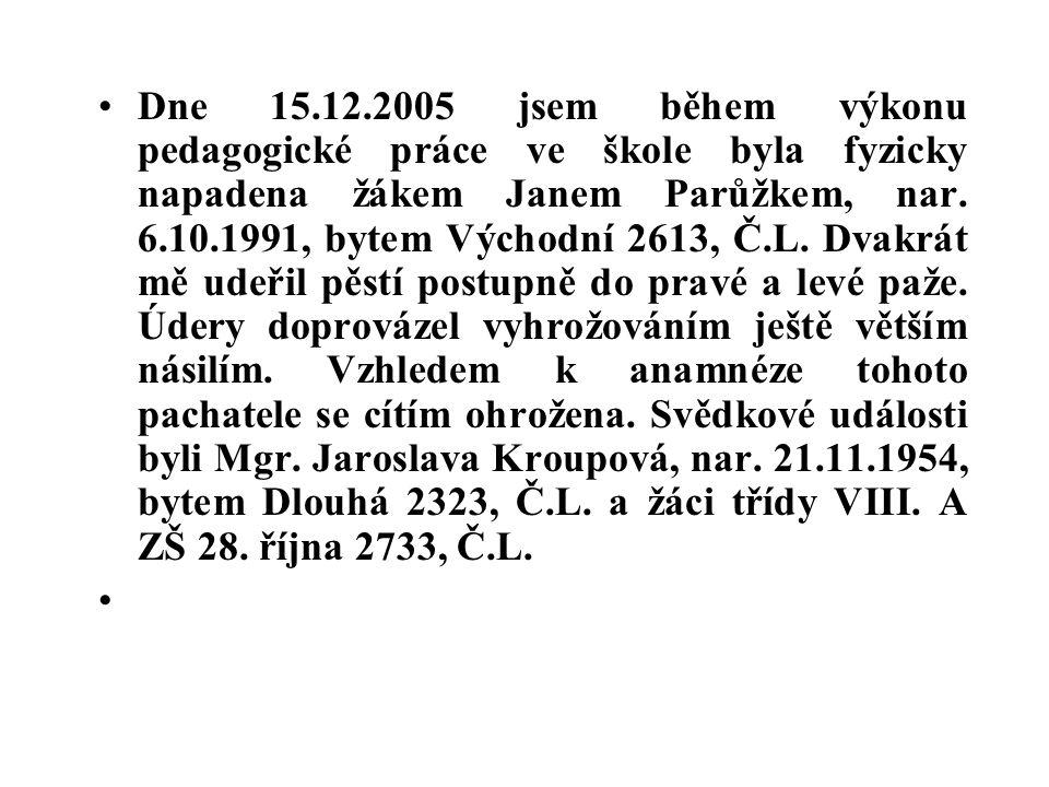 Dne 15.12.2005 jsem během výkonu pedagogické práce ve škole byla fyzicky napadena žákem Janem Parůžkem, nar. 6.10.1991, bytem Východní 2613, Č.L. Dvakrát mě udeřil pěstí postupně do pravé a levé paže. Údery doprovázel vyhrožováním ještě větším násilím. Vzhledem k anamnéze tohoto pachatele se cítím ohrožena. Svědkové události byli Mgr. Jaroslava Kroupová, nar. 21.11.1954, bytem Dlouhá 2323, Č.L. a žáci třídy VIII. A ZŠ 28. října 2733, Č.L.