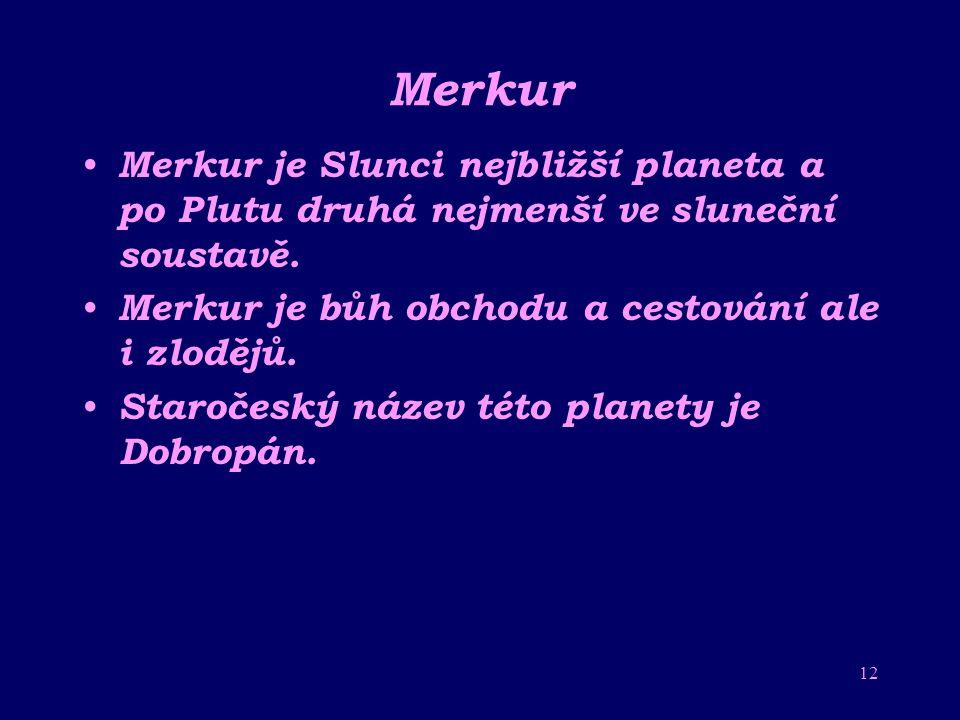 Merkur Merkur je Slunci nejbližší planeta a po Plutu druhá nejmenší ve sluneční soustavě. Merkur je bůh obchodu a cestování ale i zlodějů.