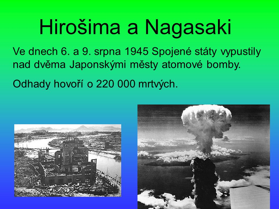 Hirošima a Nagasaki Ve dnech 6. a 9. srpna 1945 Spojené státy vypustily nad dvěma Japonskými městy atomové bomby.