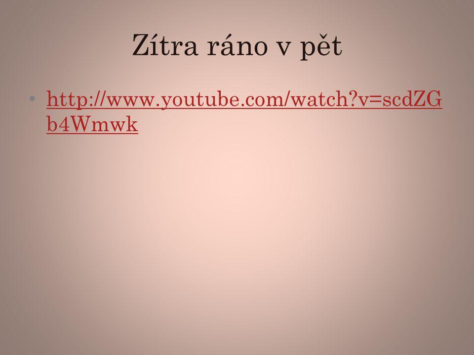 Zítra ráno v pět http://www.youtube.com/watch v=scdZGb4Wmwk