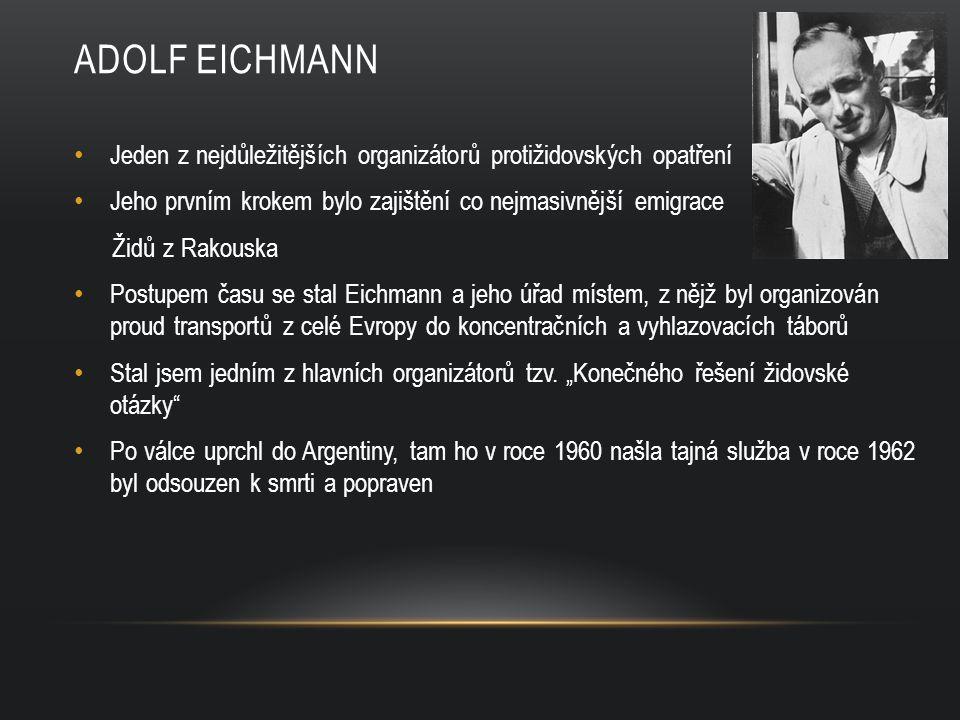 Adolf eichmann Jeden z nejdůležitějších organizátorů protižidovských opatření. Jeho prvním krokem bylo zajištění co nejmasivnější emigrace.