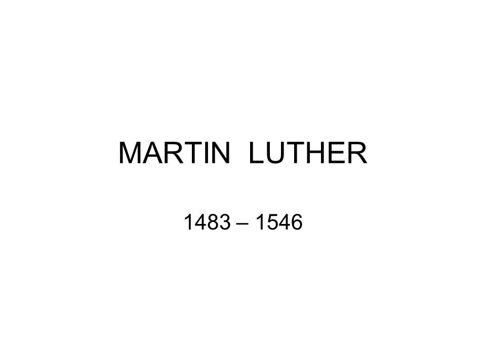 MARTIN LUTHER 1483 – 1546