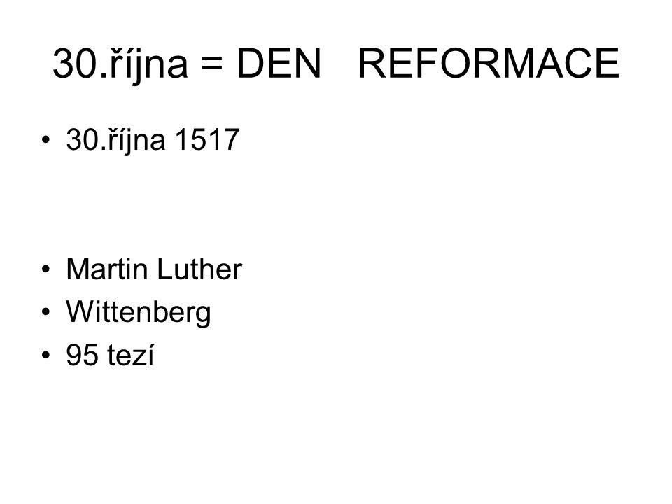 30.října = DEN REFORMACE 30.října 1517 Martin Luther Wittenberg