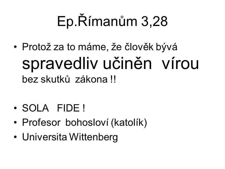 Ep.Římanům 3,28 Protož za to máme, že člověk bývá spravedliv učiněn vírou bez skutků zákona !! SOLA FIDE !
