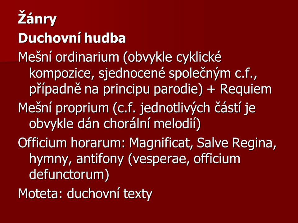 Žánry Duchovní hudba Mešní ordinarium (obvykle cyklické kompozice, sjednocené společným c.f., případně na principu parodie) + Requiem Mešní proprium (c.f. jednotlivých částí je obvykle dán chorální melodií) Officium horarum: Magnificat, Salve Regina, hymny, antifony (vesperae, officium defunctorum) Moteta: duchovní texty