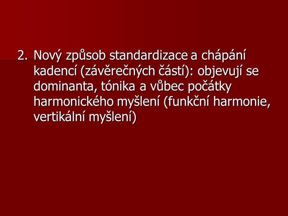 2. Nový způsob standardizace a chápání kadencí (závěrečných částí): objevují se dominanta, tónika a vůbec počátky harmonického myšlení (funkční harmonie, vertikální myšlení)