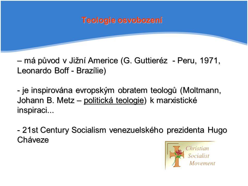 Teologie osvobození – má původ v Jižní Americe (G. Guttieréz - Peru, 1971, Leonardo Boff - Brazílie)
