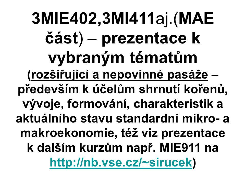 3MIE402,3MI411aj.(MAE část) – prezentace k vybraným tématům (rozšiřující a nepovinné pasáže – především k účelům shrnutí kořenů, vývoje, formování, charakteristik a aktuálního stavu standardní mikro- a makroekonomie, též viz prezentace k dalším kurzům např.