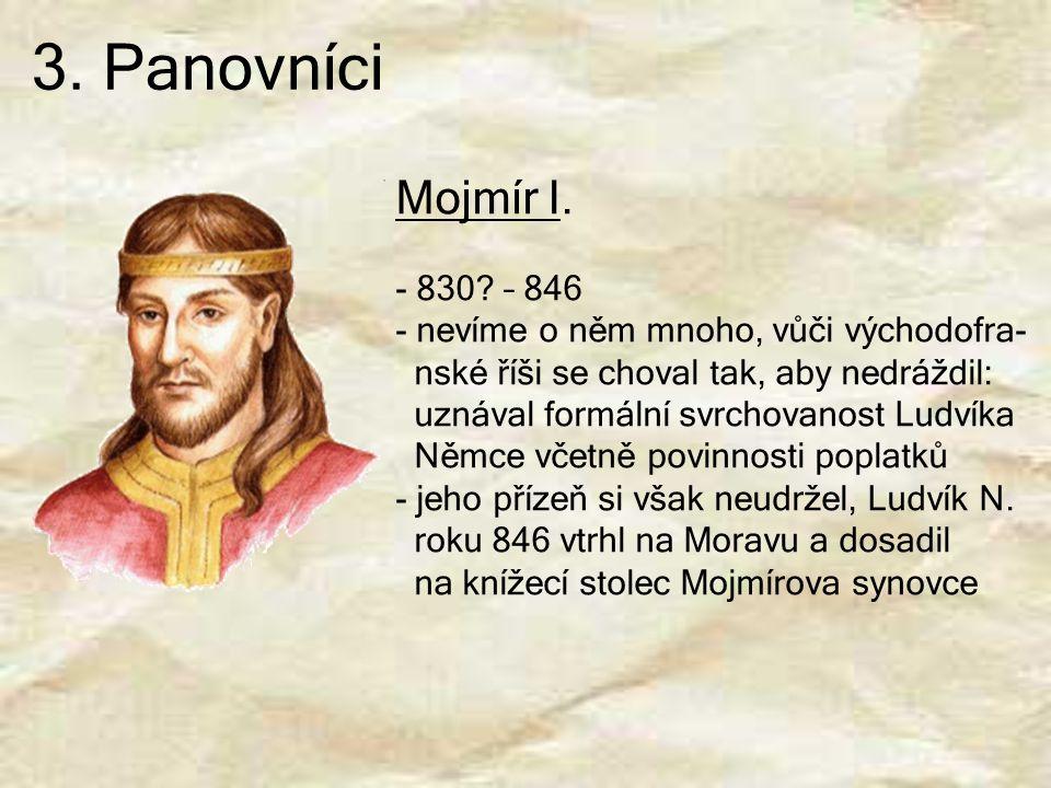 3. Panovníci Mojmír I. 830 – 846 nevíme o něm mnoho, vůči východofra-