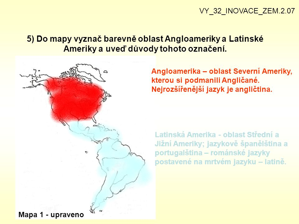 VY_32_INOVACE_ZEM.2.07 5) Do mapy vyznač barevně oblast Angloameriky a Latinské Ameriky a uveď důvody tohoto označení.