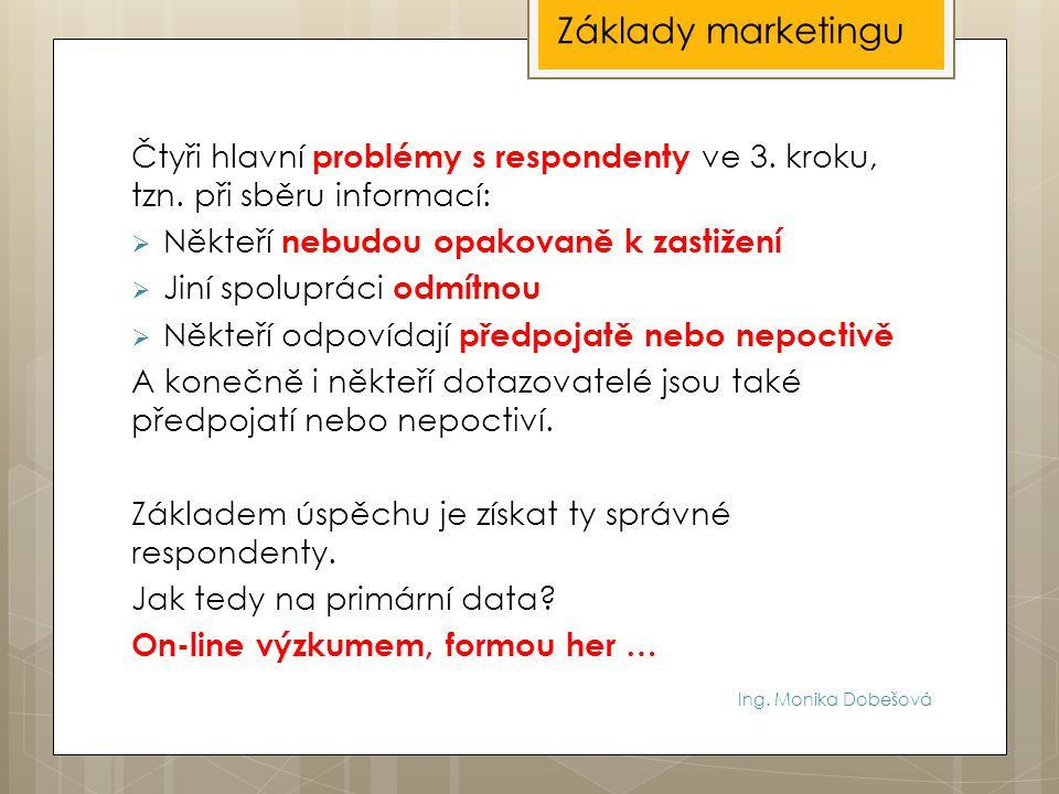 Základy marketingu Čtyři hlavní problémy s respondenty ve 3. kroku, tzn. při sběru informací: Někteří nebudou opakovaně k zastižení.