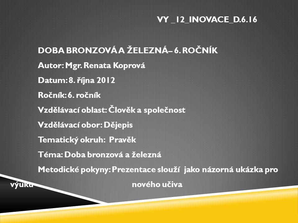 VY _12_INOVACE_D. 6. 16 DOBA BRONZOVÁ A ŽELEZNÁ– 6. ROČNÍK Autor: Mgr
