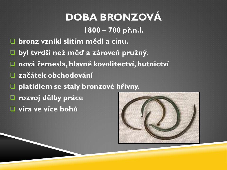 DOBA BRONZOVÁ 1800 – 700 př.n.l. bronz vznikl slitím mědi a cínu.