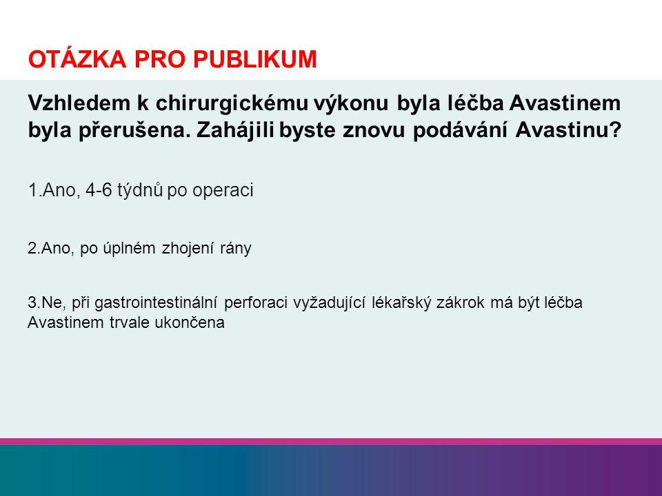 OTÁZKA PRO PUBLIKUM Vzhledem k chirurgickému výkonu byla léčba Avastinem byla přerušena. Zahájili byste znovu podávání Avastinu