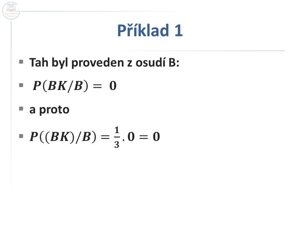 Příklad 1 Tah byl proveden z osudí B: 𝑷 𝑩𝑲/𝑩 = 𝟎 a proto