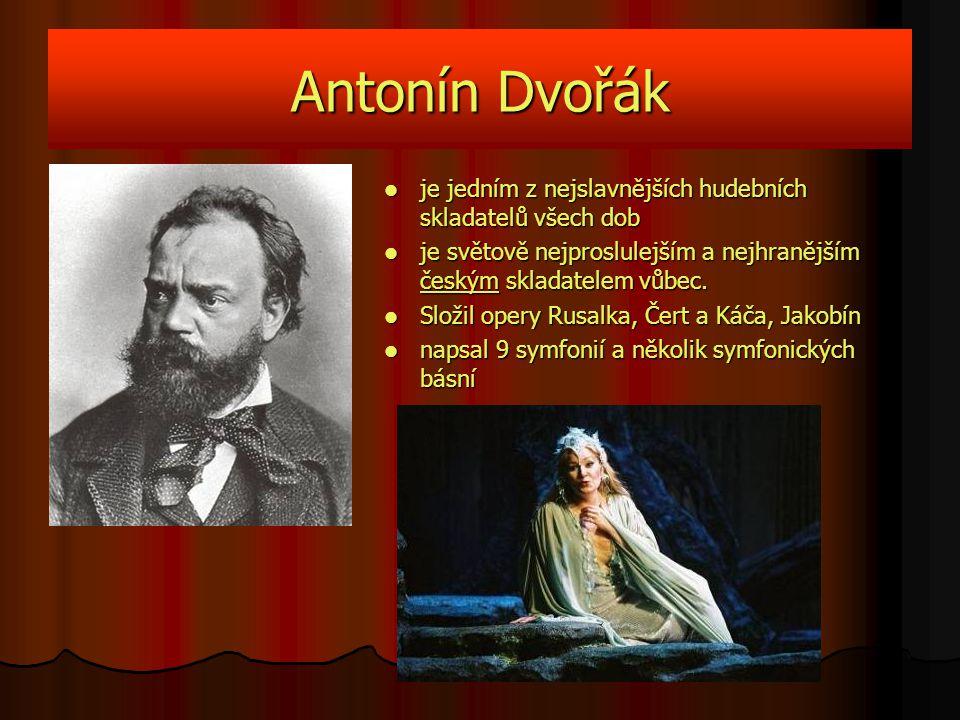 Antonín Dvořák je jedním z nejslavnějších hudebních skladatelů všech dob. je světově nejproslulejším a nejhranějším českým skladatelem vůbec.