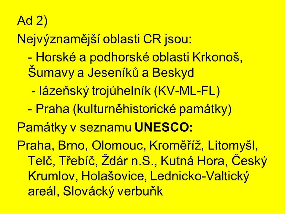 Ad 2) Nejvýznamější oblasti CR jsou: - Horské a podhorské oblasti Krkonoš, Šumavy a Jeseníků a Beskyd - lázeňský trojúhelník (KV-ML-FL) - Praha (kulturněhistorické památky) Památky v seznamu UNESCO: Praha, Brno, Olomouc, Kroměříž, Litomyšl, Telč, Třebíč, Ždár n.S., Kutná Hora, Český Krumlov, Holašovice, Lednicko-Valtický areál, Slovácký verbuňk