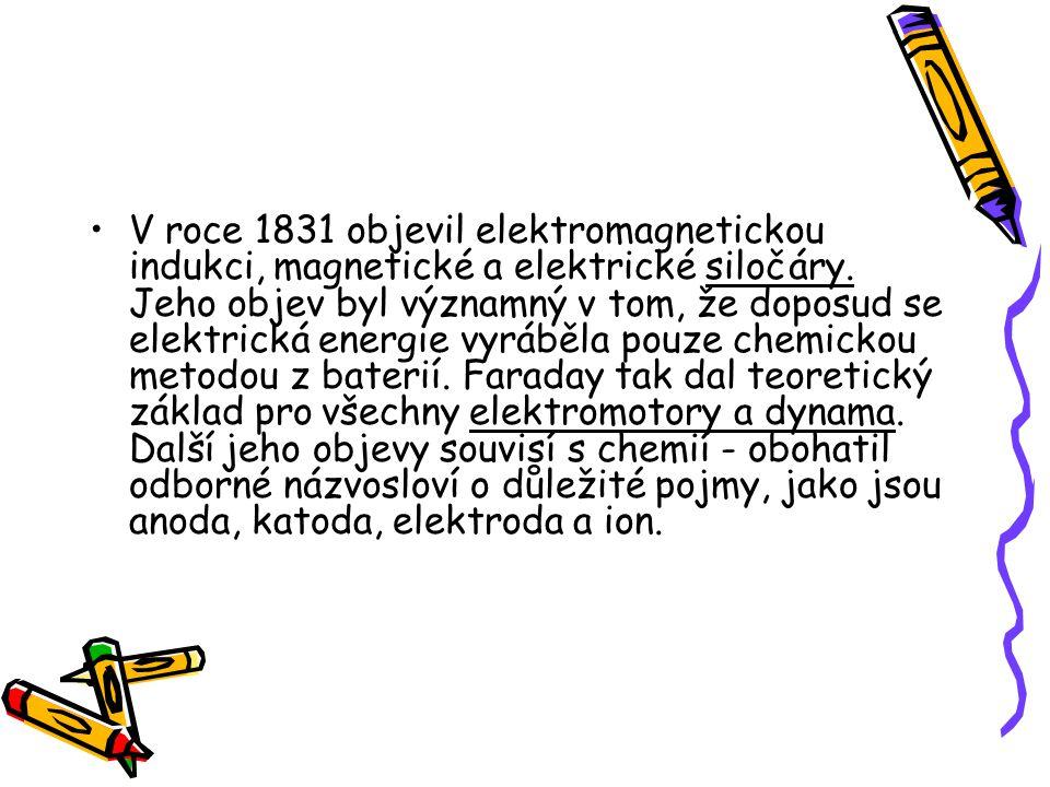 V roce 1831 objevil elektromagnetickou indukci, magnetické a elektrické siločáry.