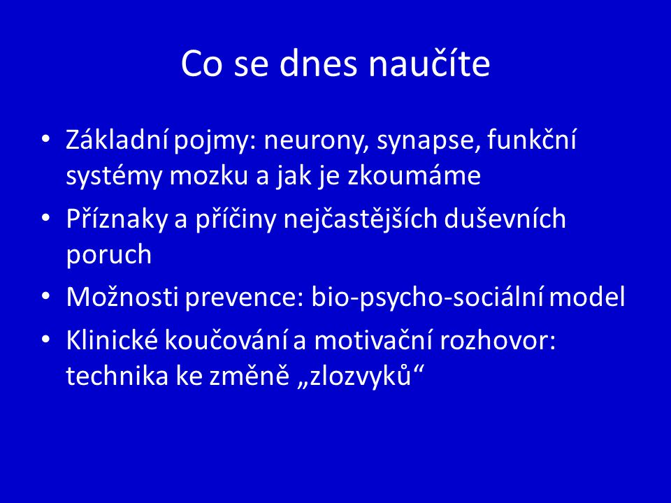 Co se dnes naučíte Základní pojmy: neurony, synapse, funkční systémy mozku a jak je zkoumáme. Příznaky a příčiny nejčastějších duševních poruch.