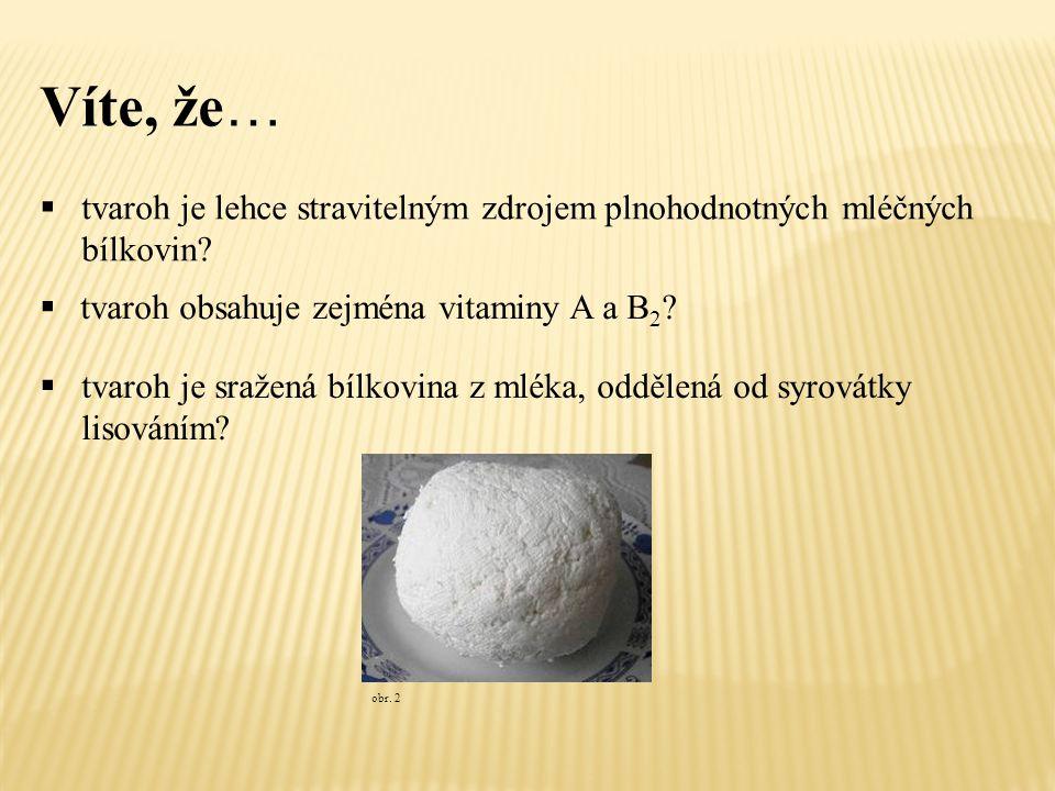 Víte, že… tvaroh je lehce stravitelným zdrojem plnohodnotných mléčných bílkovin tvaroh obsahuje zejména vitaminy A a B2
