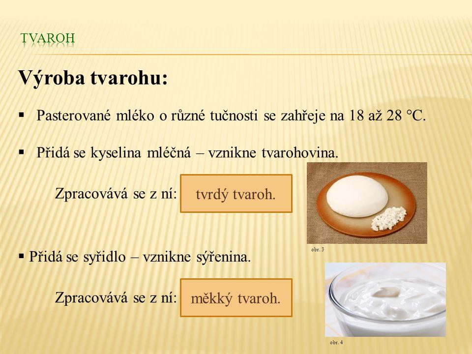 Tvaroh Výroba tvarohu: Pasterované mléko o různé tučnosti se zahřeje na 18 až 28 °C. Přidá se kyselina mléčná – vznikne tvarohovina.