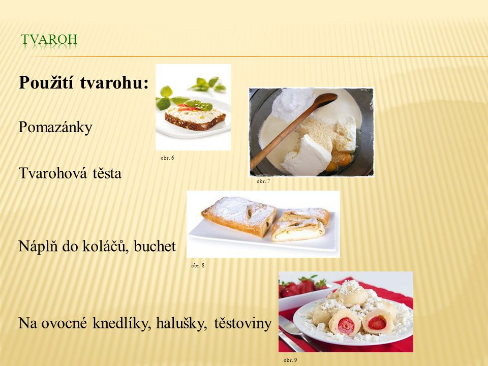 Použití tvarohu: Pomazánky Tvarohová těsta Náplň do koláčů, buchet