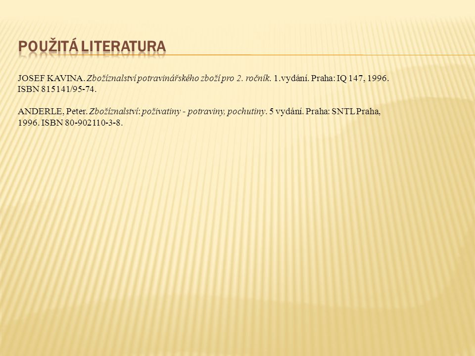 použitá literatura JOSEF KAVINA. Zbožíznalství potravinářského zboží pro 2. ročník. 1.vydání. Praha: IQ 147, 1996. ISBN 815141/95-74.