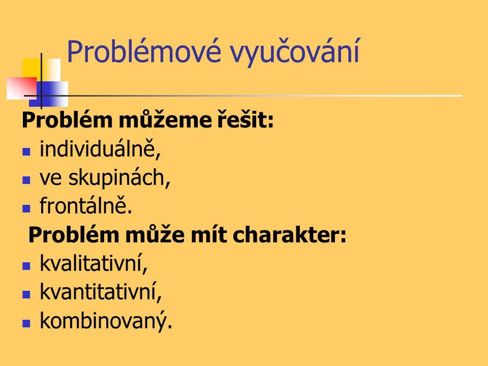 Problémové vyučování Problém můžeme řešit: individuálně, ve skupinách,