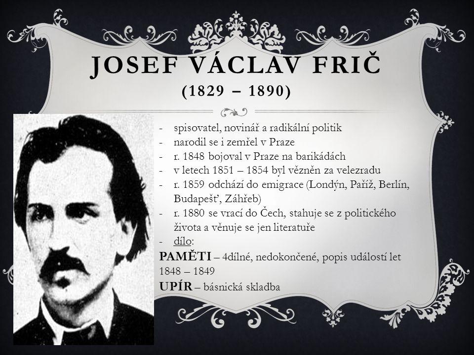 JOSEF VÁCLAV FRIČ (1829 – 1890) spisovatel, novinář a radikální politik. narodil se i zemřel v Praze.