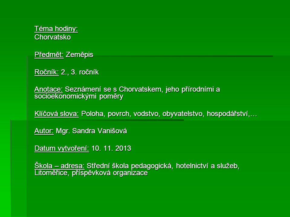 Téma hodiny: Chorvatsko. Předmět: Zeměpis. Ročník: 2., 3. ročník. Anotace: Seznámení se s Chorvatskem, jeho přírodními a socioekonomickými poměry.