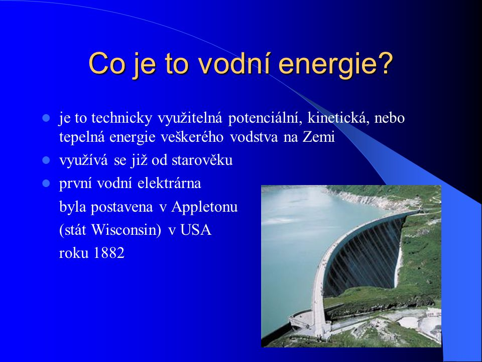 Co je to vodní energie je to technicky využitelná potenciální, kinetická, nebo tepelná energie veškerého vodstva na Zemi.