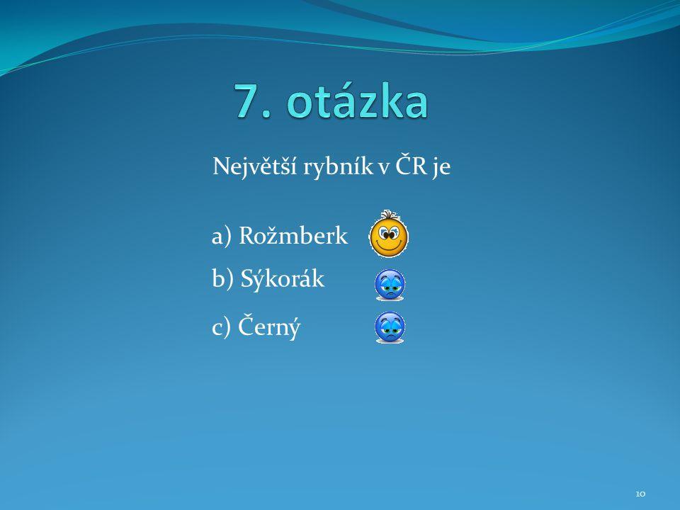 7. otázka Největší rybník v ČR je a) Rožmberk b) Sýkorák c) Černý